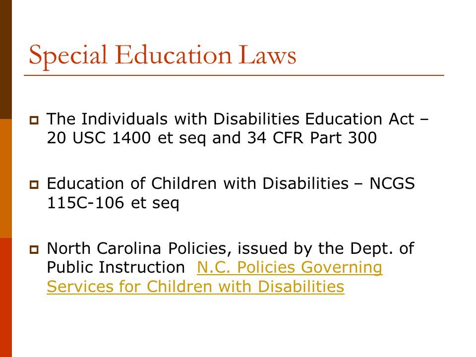 Special Education Laws  The Individuals with Disabilities Education Act – 20 USC 1400 et seq and 34 CFR Part 300  Education of Children with Disabil
