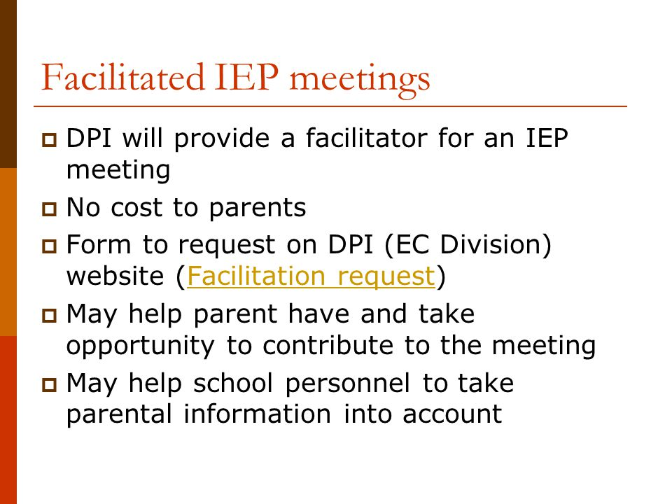 Facilitated IEP meetings  DPI will provide a facilitator for an IEP meeting  No cost to parents  Form to request on DPI (EC Division) website (Faci