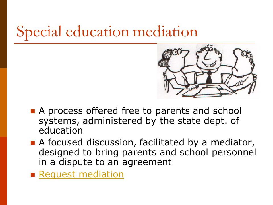 Special education mediation A process offered free to parents and school systems, administered by the state dept. of education A focused discussion, f