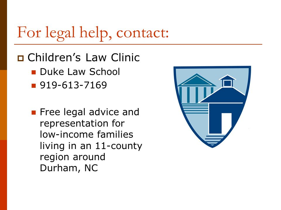 For legal help, contact:  Children's Law Clinic Duke Law School 919-613-7169 Free legal advice and representation for low-income families living in a