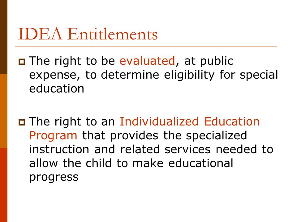 IDEA Entitlements  The right to be evaluated, at public expense, to determine eligibility for special education  The right to an Individualized Educ