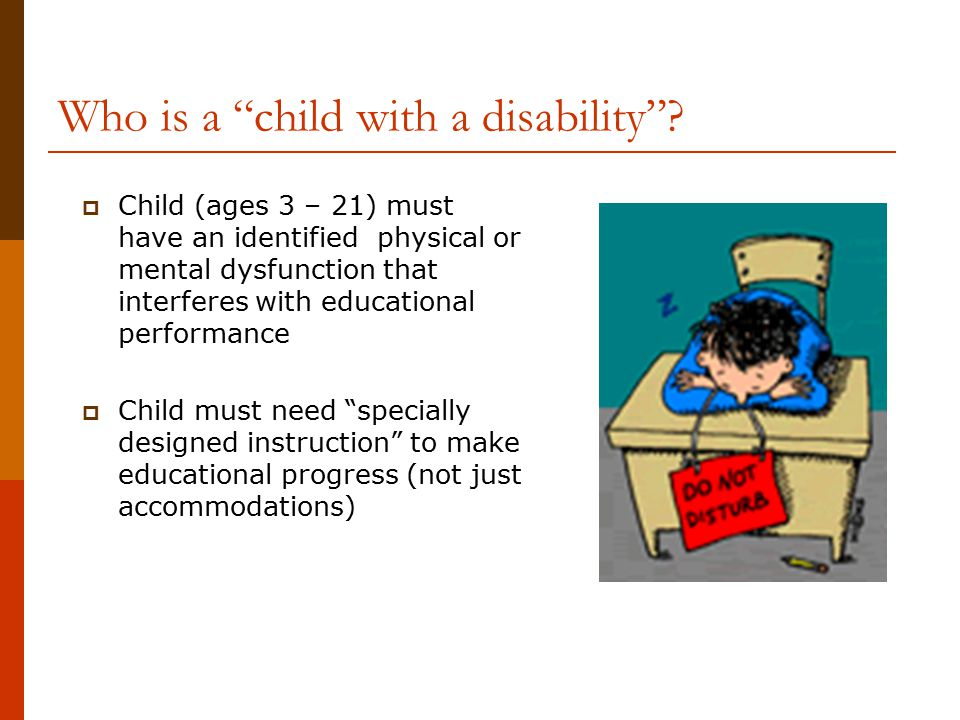 "Who is a ""child with a disability""?  Child (ages 3 – 21) must have an identified physical or mental dysfunction that interferes with educational perf"
