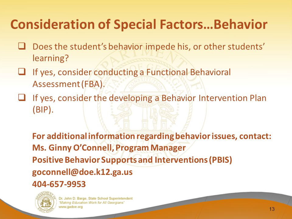Consideration of Special Factors…Behavior  Does the student's behavior impede his, or other students' learning?  If yes, consider conducting a Funct