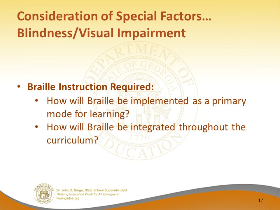 Consideration of Special Factors… Blindness/Visual Impairment Braille Instruction Required: How will Braille be implemented as a primary mode for lear