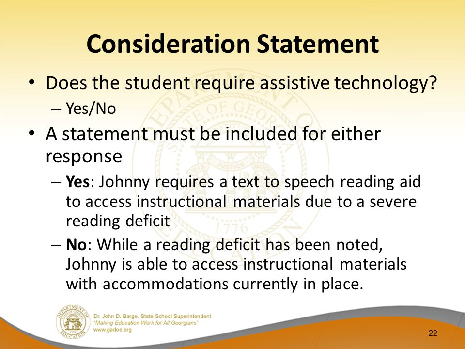 Consideration Statement Does the student require assistive technology? – Yes/No A statement must be included for either response – Yes: Johnny require