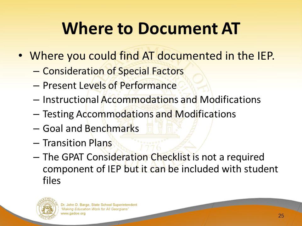 Where you could find AT documented in the IEP. – Consideration of Special Factors – Present Levels of Performance – Instructional Accommodations and M