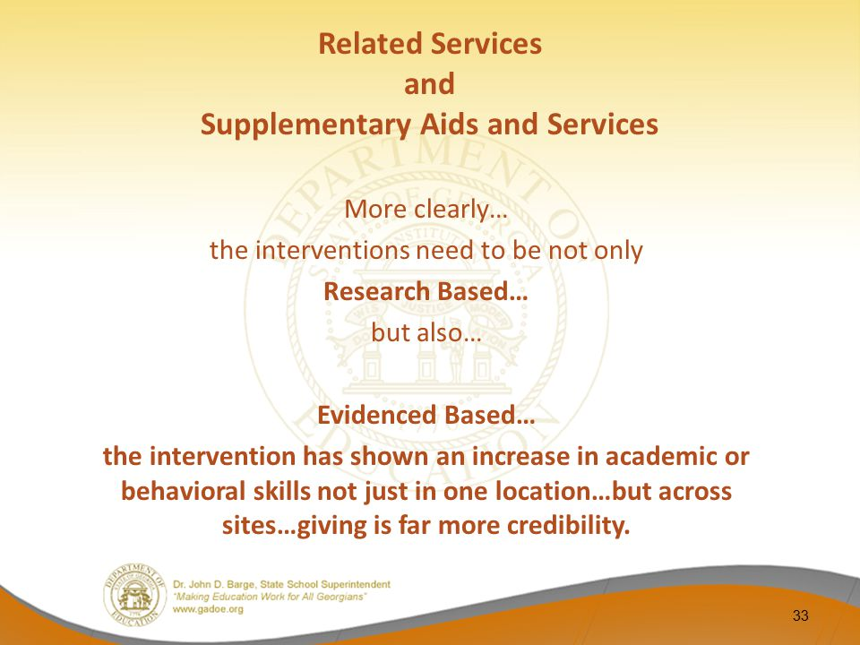 Related Services and Supplementary Aids and Services More clearly… the interventions need to be not only Research Based… but also… Evidenced Based… th