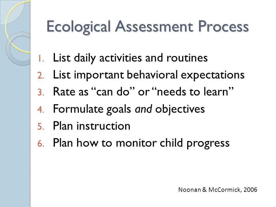 Ecological Assessment Process 1. List daily activities and routines 2.