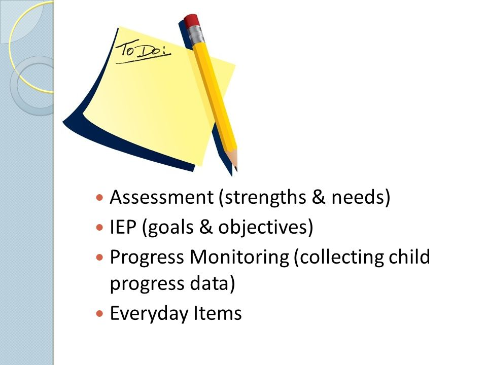 Assessment (strengths & needs) IEP (goals & objectives) Progress Monitoring (collecting child progress data) Everyday Items