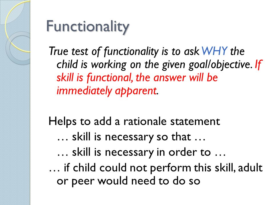 Functionality True test of functionality is to ask WHY the child is working on the given goal/objective.