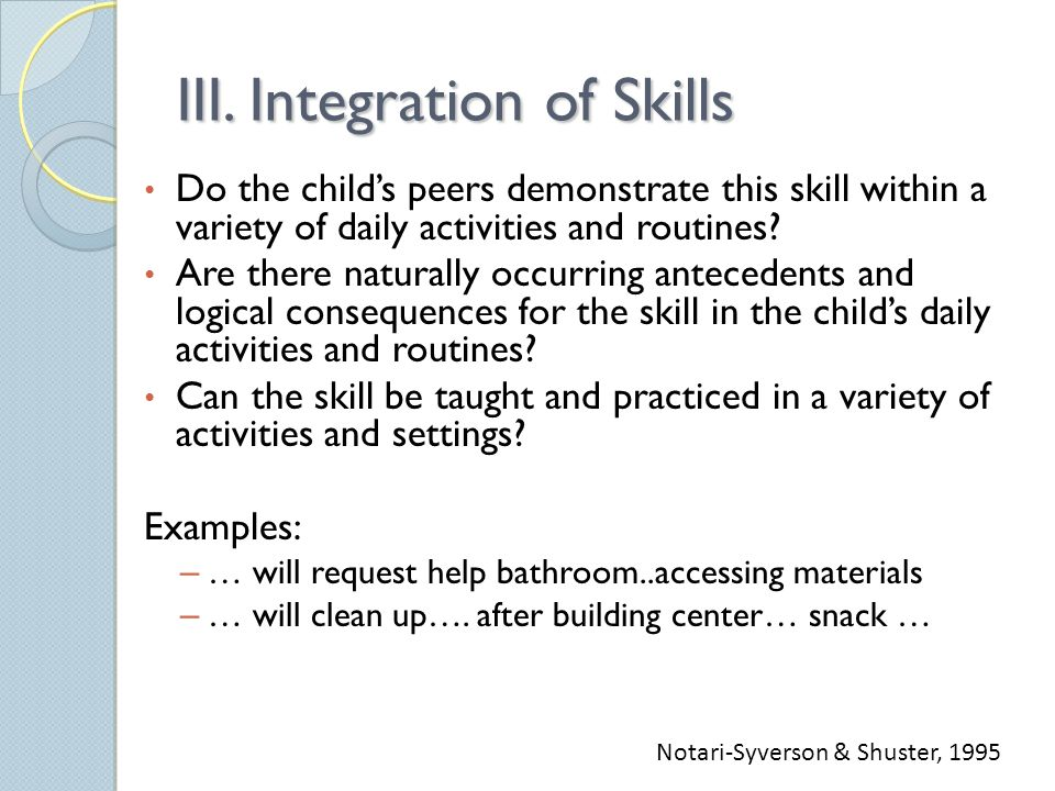 III. Integration of Skills Do the child's peers demonstrate this skill within a variety of daily activities and routines? Are there naturally occurrin