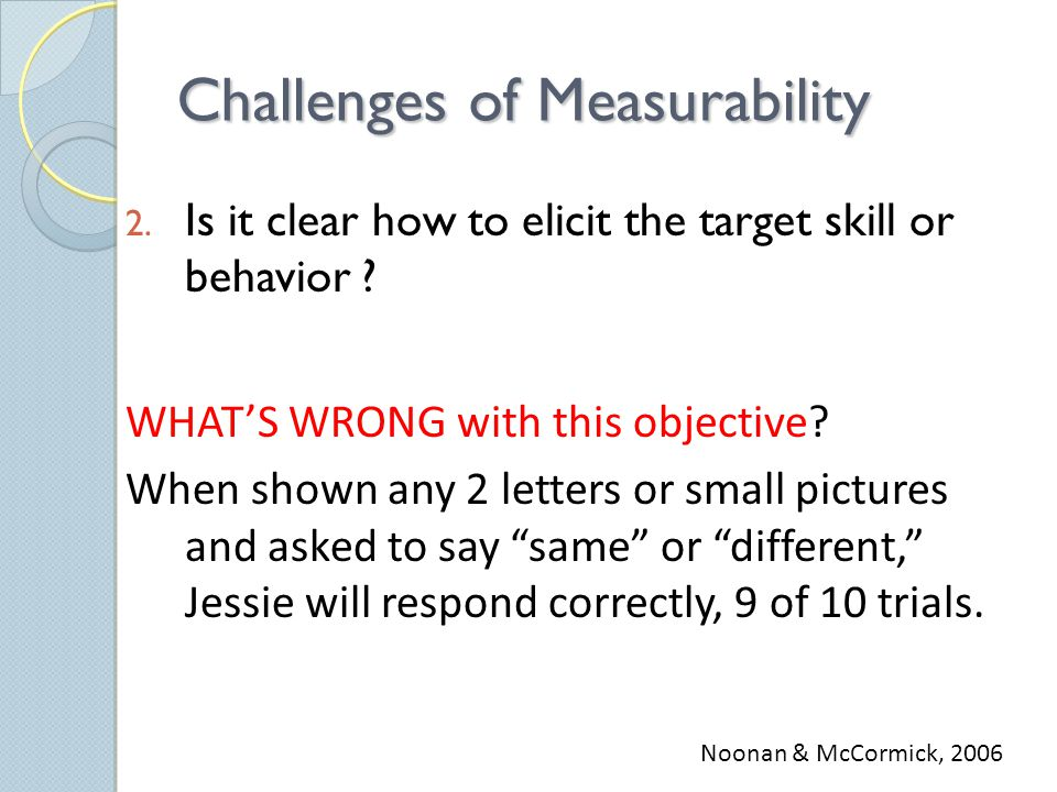 Challenges of Measurability 2. Is it clear how to elicit the target skill or behavior .