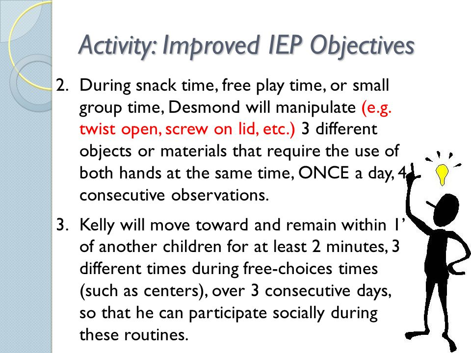 Activity: Improved IEP Objectives 2.During snack time, free play time, or small group time, Desmond will manipulate (e.g.