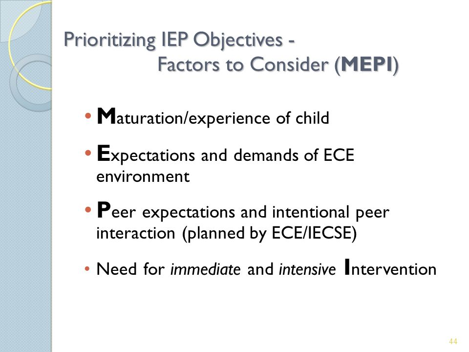 Prioritizing IEP Objectives - Factors to Consider (MEPI) M aturation/experience of child E xpectations and demands of ECE environment P eer expectations and intentional peer interaction (planned by ECE/IECSE) Need for immediate and intensive I ntervention 44