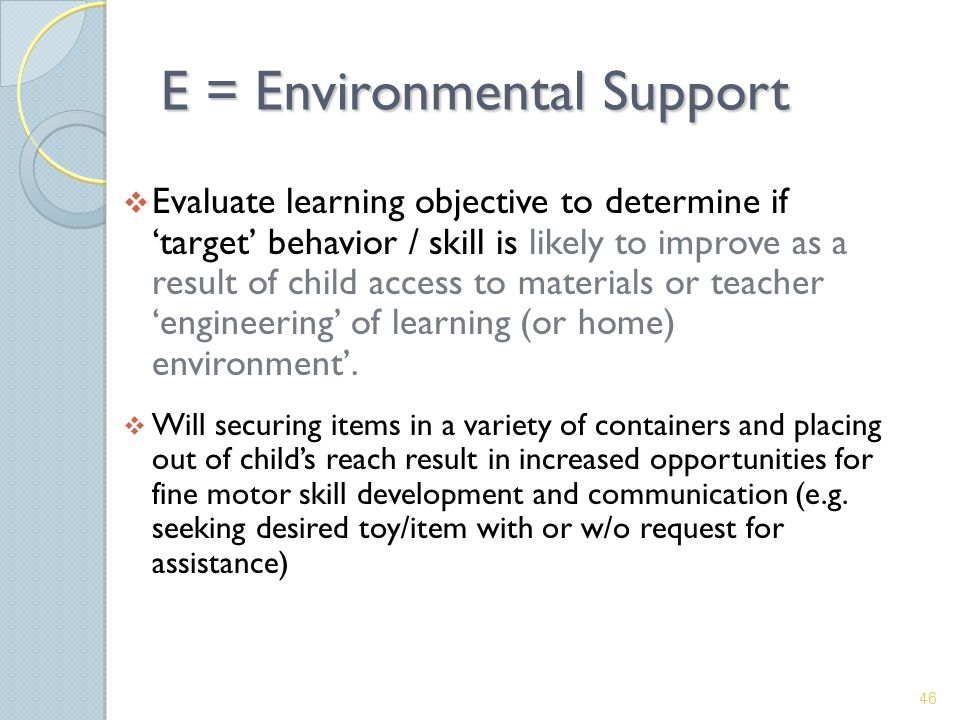 E = Environmental Support  Evaluate learning objective to determine if 'target' behavior / skill is likely to improve as a result of child access to materials or teacher 'engineering' of learning (or home) environment'.