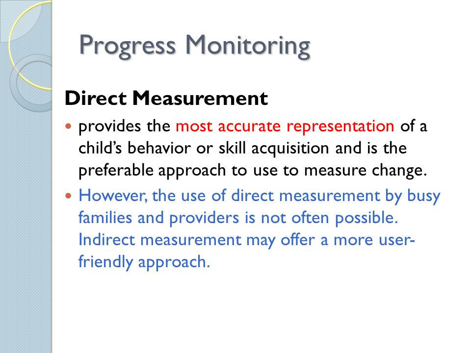 Progress Monitoring Direct Measurement provides the most accurate representation of a child's behavior or skill acquisition and is the preferable approach to use to measure change.