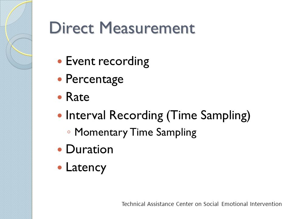 Direct Measurement Event recording Percentage Rate Interval Recording (Time Sampling) ◦ Momentary Time Sampling Duration Latency Technical Assistance Center on Social Emotional Intervention