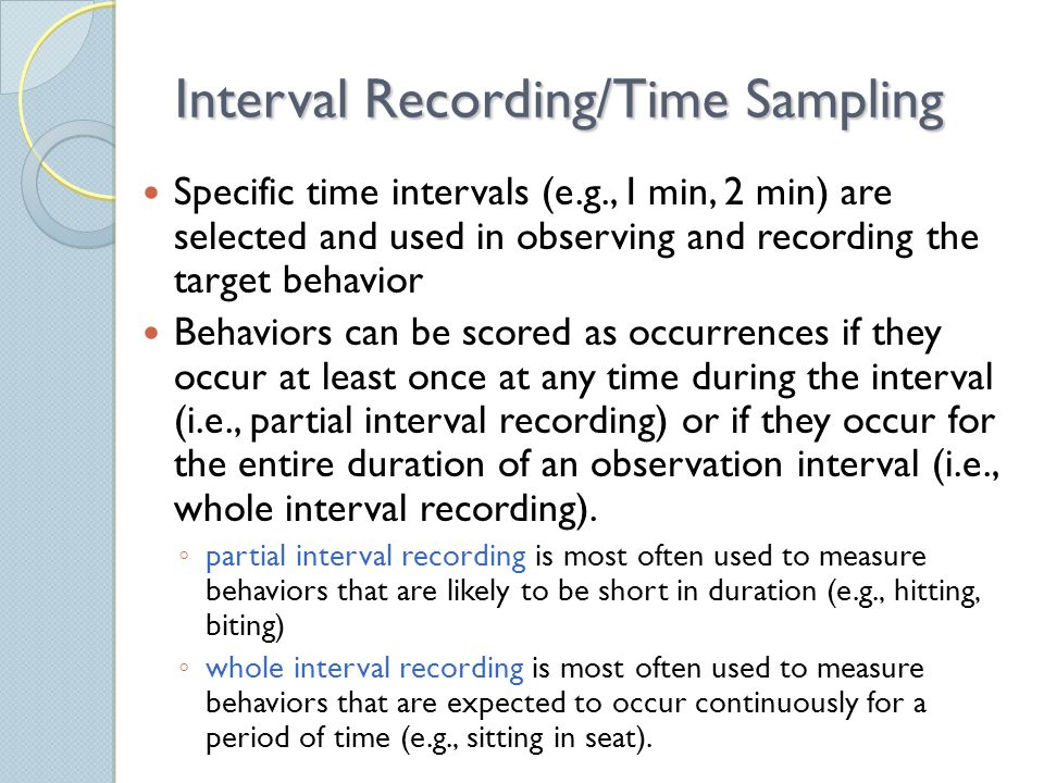 Interval Recording/Time Sampling Specific time intervals (e.g., I min, 2 min) are selected and used in observing and recording the target behavior Behaviors can be scored as occurrences if they occur at least once at any time during the interval (i.e., partial interval recording) or if they occur for the entire duration of an observation interval (i.e., whole interval recording).