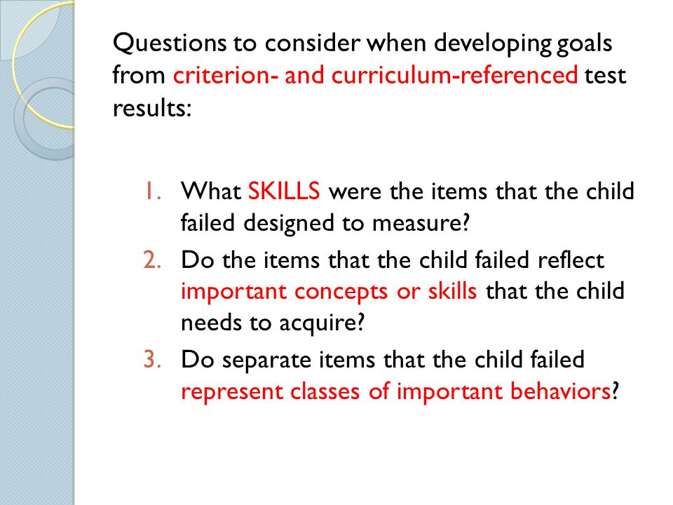 Questions to consider when developing goals from criterion- and curriculum-referenced test results: 1.What SKILLS were the items that the child failed designed to measure.
