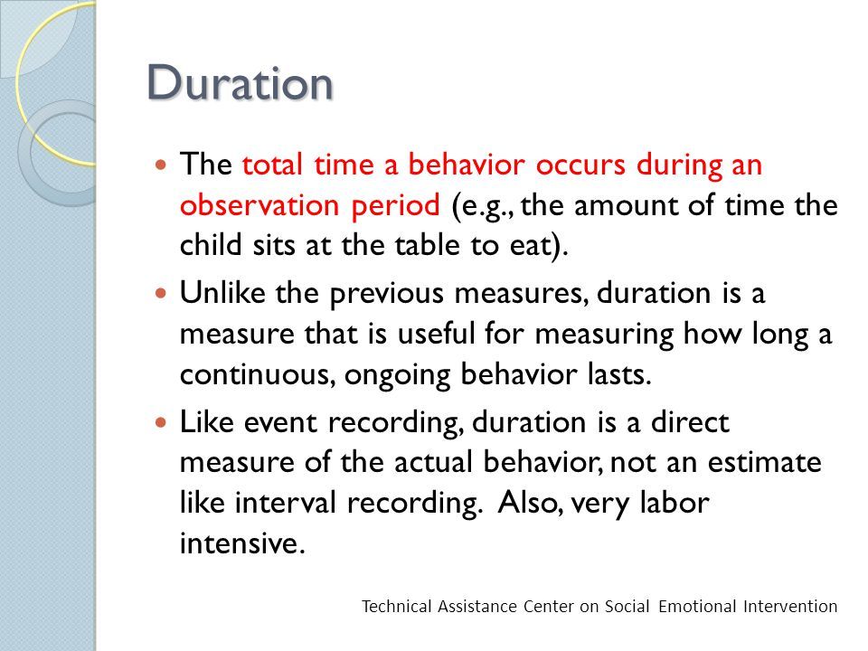 Duration The total time a behavior occurs during an observation period (e.g., the amount of time the child sits at the table to eat).