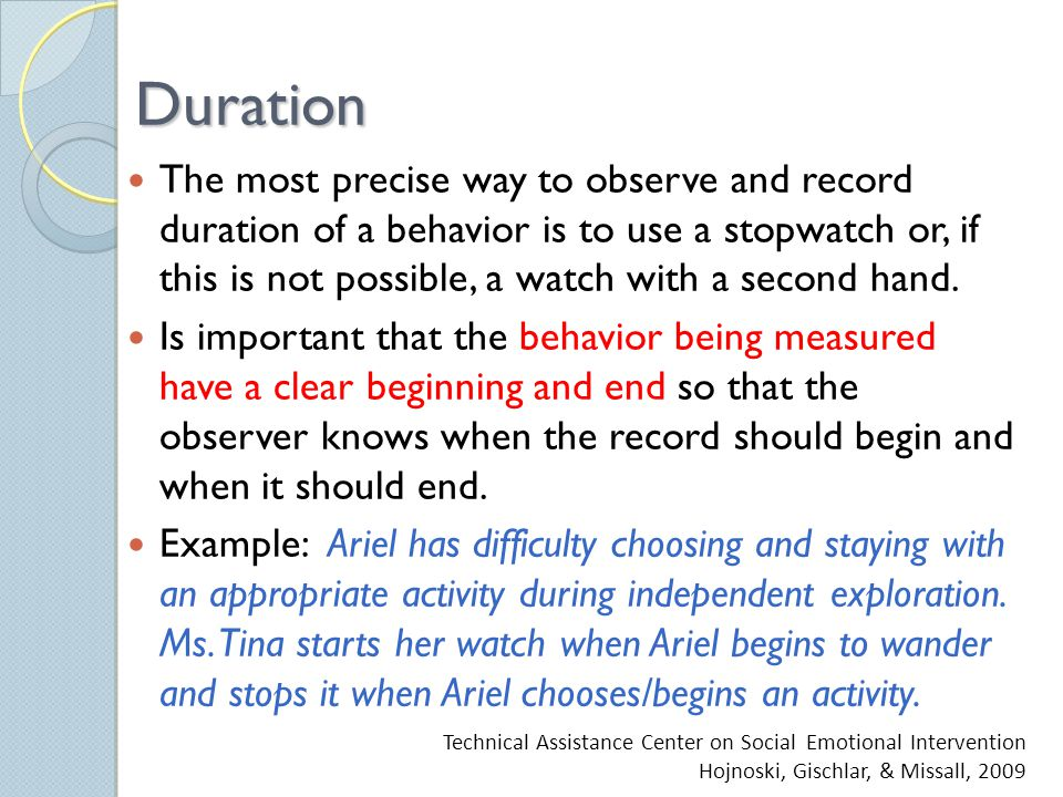 Duration The most precise way to observe and record duration of a behavior is to use a stopwatch or, if this is not possible, a watch with a second hand.