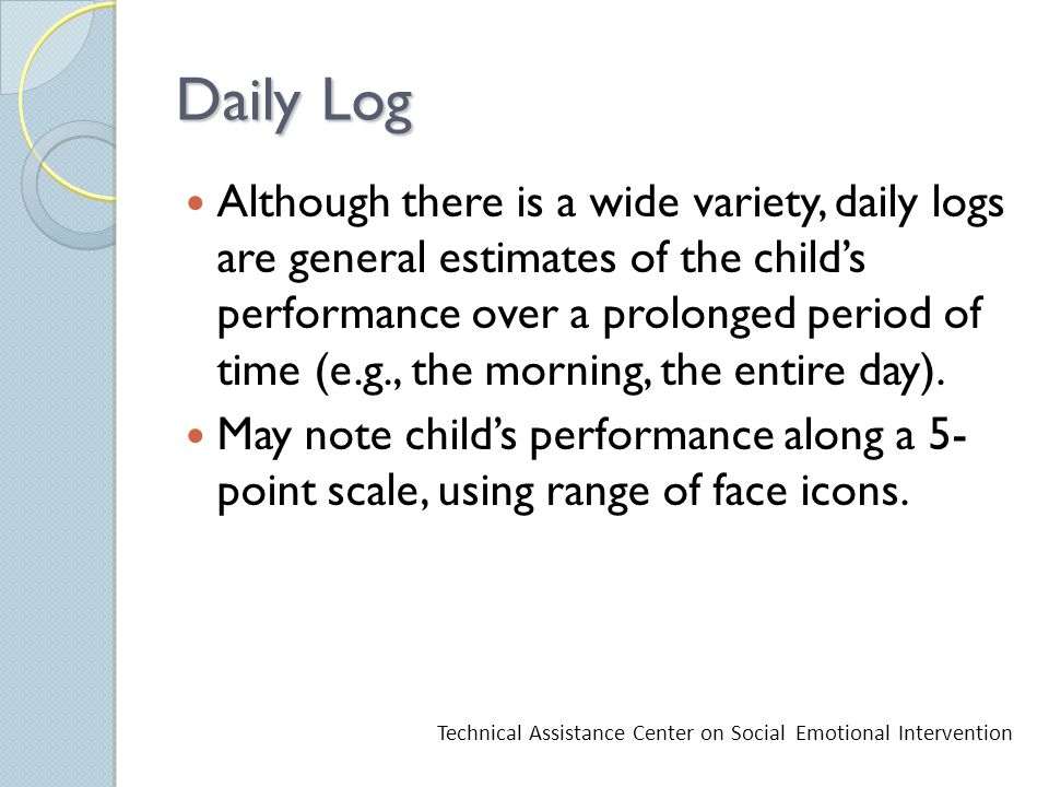 Daily Log Although there is a wide variety, daily logs are general estimates of the child's performance over a prolonged period of time (e.g., the morning, the entire day).