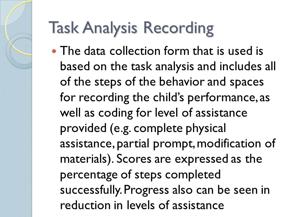 Task Analysis Recording The data collection form that is used is based on the task analysis and includes all of the steps of the behavior and spaces for recording the child's performance, as well as coding for level of assistance provided (e.g.
