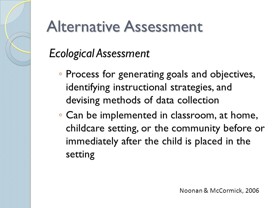 Alternative Assessment Ecological Assessment ◦ Process for generating goals and objectives, identifying instructional strategies, and devising methods of data collection ◦ Can be implemented in classroom, at home, childcare setting, or the community before or immediately after the child is placed in the setting Noonan & McCormick, 2006