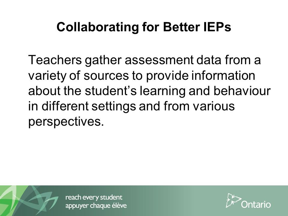 Collaborating for Better IEPs Teachers gather assessment data from a variety of sources to provide information about the student's learning and behaviour in different settings and from various perspectives.