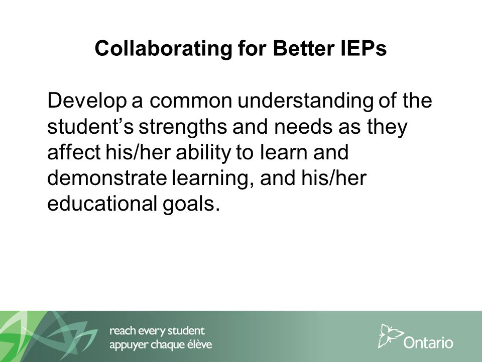 Collaborating for Better IEPs Develop a common understanding of the student's strengths and needs as they affect his/her ability to learn and demonstrate learning, and his/her educational goals.