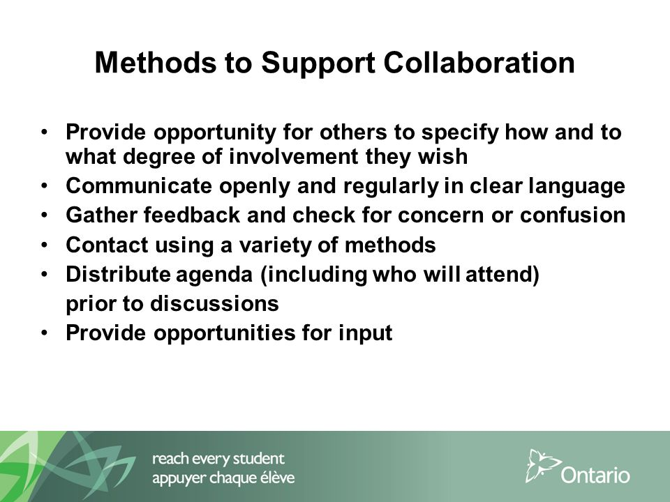 Methods to Support Collaboration Provide opportunity for others to specify how and to what degree of involvement they wish Communicate openly and regularly in clear language Gather feedback and check for concern or confusion Contact using a variety of methods Distribute agenda (including who will attend) prior to discussions Provide opportunities for input