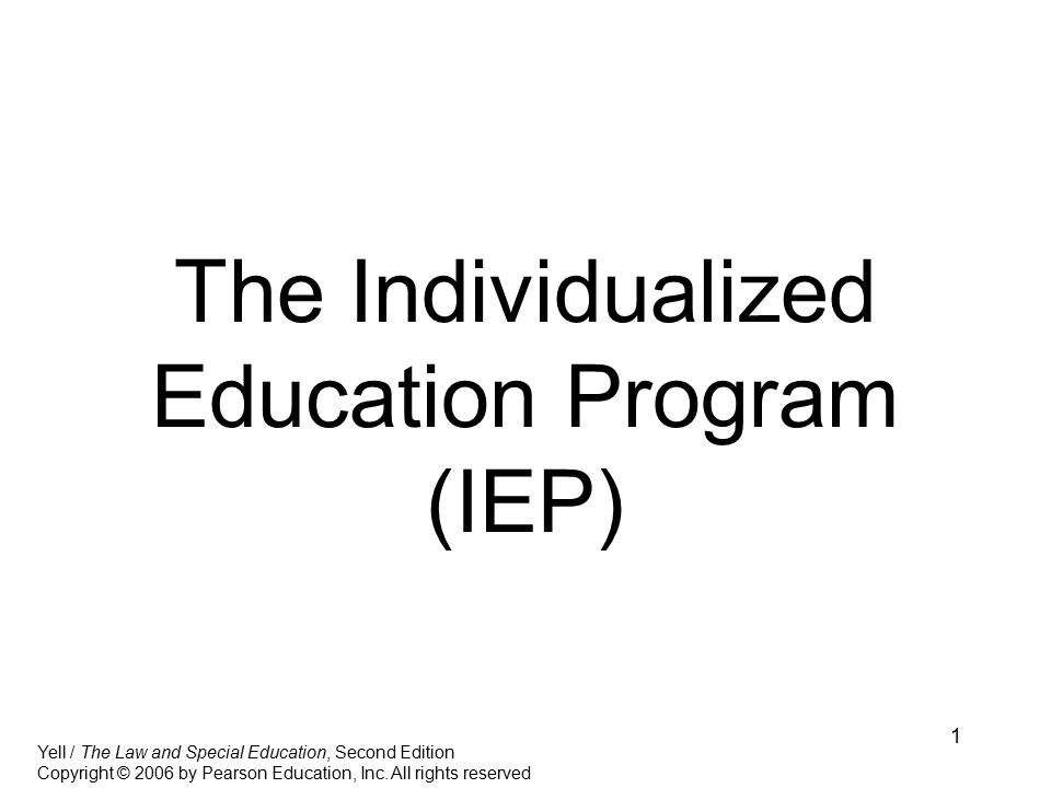 1 The Individualized Education Program (IEP) Yell / The Law and Special Education, Second Edition Copyright © 2006 by Pearson Education, Inc.