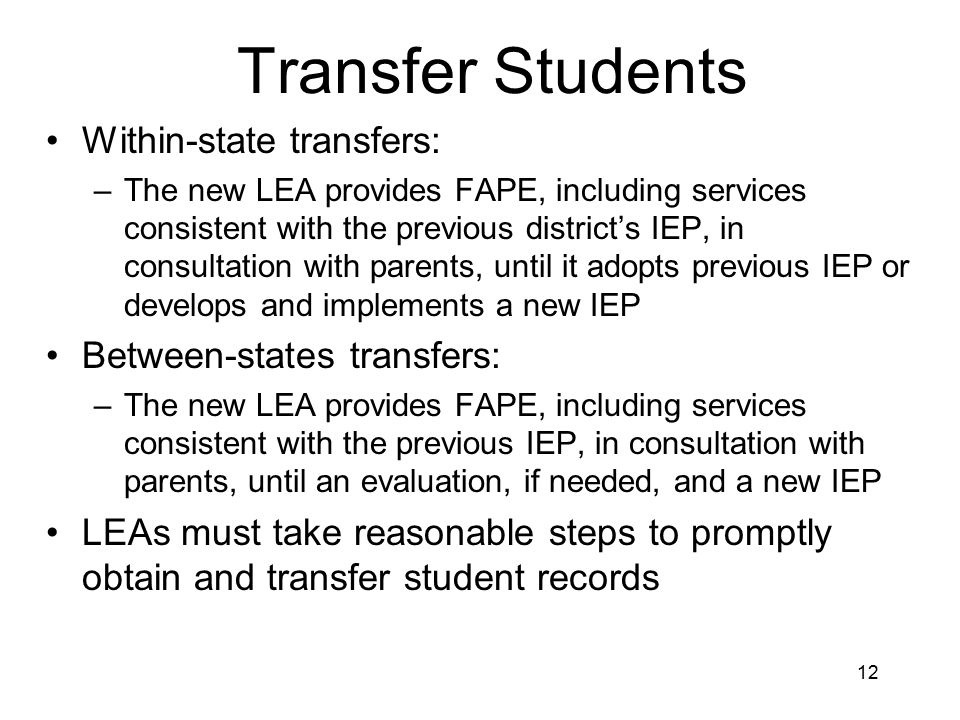 12 Transfer Students Within-state transfers: –The new LEA provides FAPE, including services consistent with the previous district's IEP, in consultation with parents, until it adopts previous IEP or develops and implements a new IEP Between-states transfers: –The new LEA provides FAPE, including services consistent with the previous IEP, in consultation with parents, until an evaluation, if needed, and a new IEP LEAs must take reasonable steps to promptly obtain and transfer student records