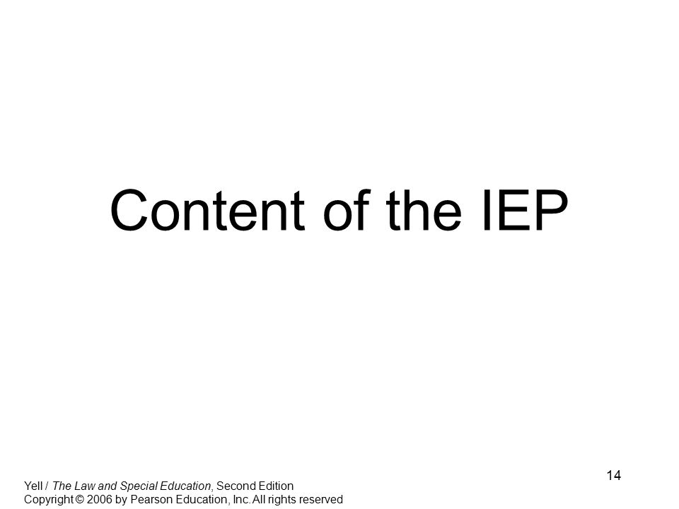 14 Content of the IEP Yell / The Law and Special Education, Second Edition Copyright © 2006 by Pearson Education, Inc.