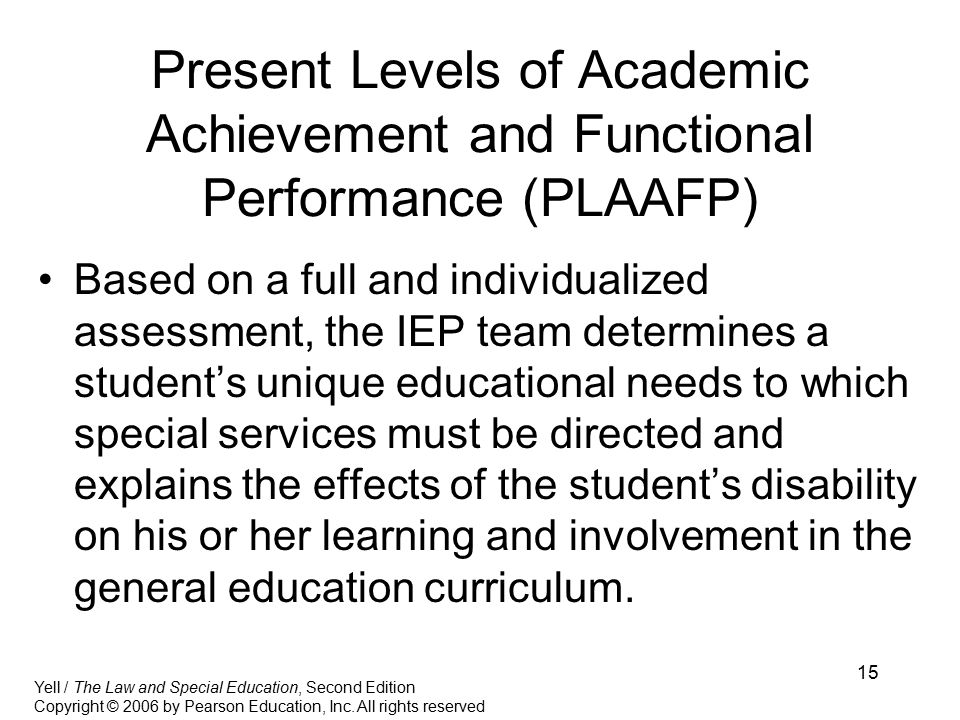 15 Present Levels of Academic Achievement and Functional Performance (PLAAFP) Based on a full and individualized assessment, the IEP team determines a student's unique educational needs to which special services must be directed and explains the effects of the student's disability on his or her learning and involvement in the general education curriculum.