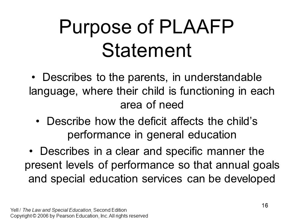 16 Purpose of PLAAFP Statement Describes to the parents, in understandable language, where their child is functioning in each area of need Describe how the deficit affects the child's performance in general education Describes in a clear and specific manner the present levels of performance so that annual goals and special education services can be developed Yell / The Law and Special Education, Second Edition Copyright © 2006 by Pearson Education, Inc.
