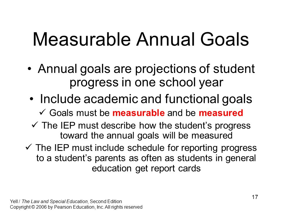 17 Measurable Annual Goals Annual goals are projections of student progress in one school year Include academic and functional goals Goals must be measurable and be measured The IEP must describe how the student's progress toward the annual goals will be measured The IEP must include schedule for reporting progress to a student's parents as often as students in general education get report cards Yell / The Law and Special Education, Second Edition Copyright © 2006 by Pearson Education, Inc.