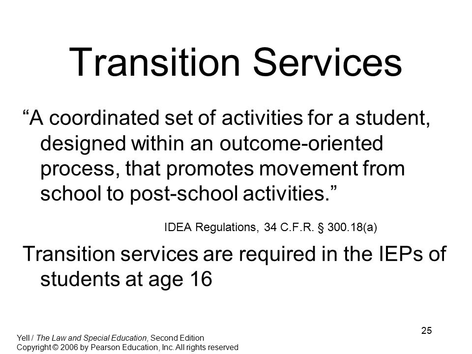 25 Transition Services A coordinated set of activities for a student, designed within an outcome-oriented process, that promotes movement from school to post-school activities. IDEA Regulations, 34 C.F.R.