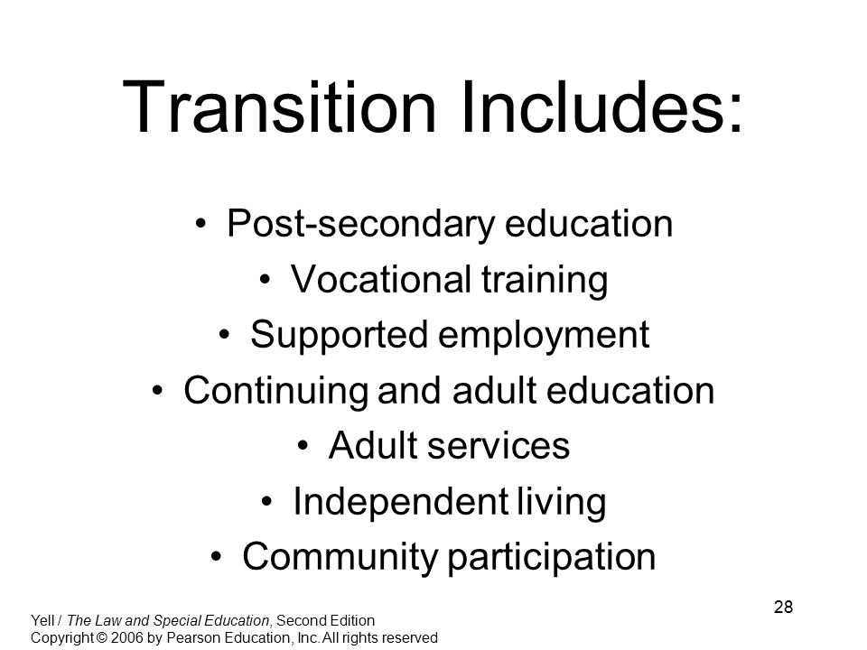 28 Transition Includes: Post-secondary education Vocational training Supported employment Continuing and adult education Adult services Independent living Community participation Yell / The Law and Special Education, Second Edition Copyright © 2006 by Pearson Education, Inc.