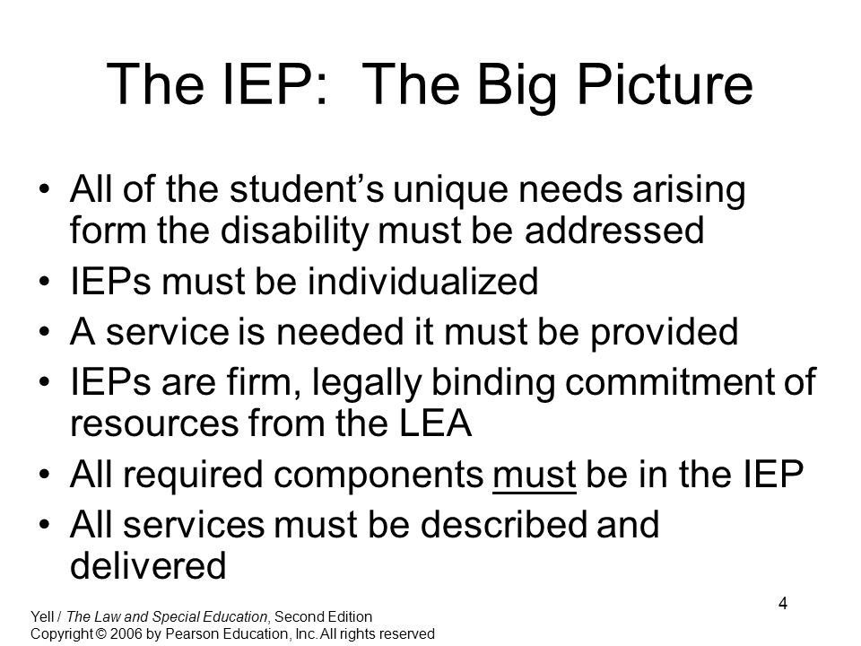 4 The IEP: The Big Picture All of the student's unique needs arising form the disability must be addressed IEPs must be individualized A service is needed it must be provided IEPs are firm, legally binding commitment of resources from the LEA All required components must be in the IEP All services must be described and delivered Yell / The Law and Special Education, Second Edition Copyright © 2006 by Pearson Education, Inc.