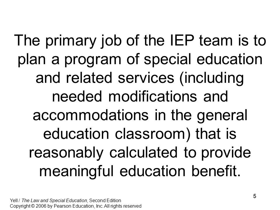 5 The primary job of the IEP team is to plan a program of special education and related services (including needed modifications and accommodations in the general education classroom) that is reasonably calculated to provide meaningful education benefit.