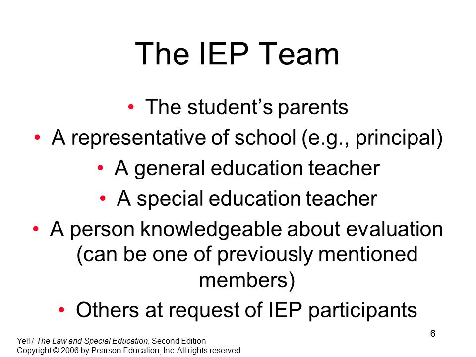 6 The IEP Team The student's parents A representative of school (e.g., principal) A general education teacher A special education teacher A person knowledgeable about evaluation (can be one of previously mentioned members) Others at request of IEP participants Yell / The Law and Special Education, Second Edition Copyright © 2006 by Pearson Education, Inc.