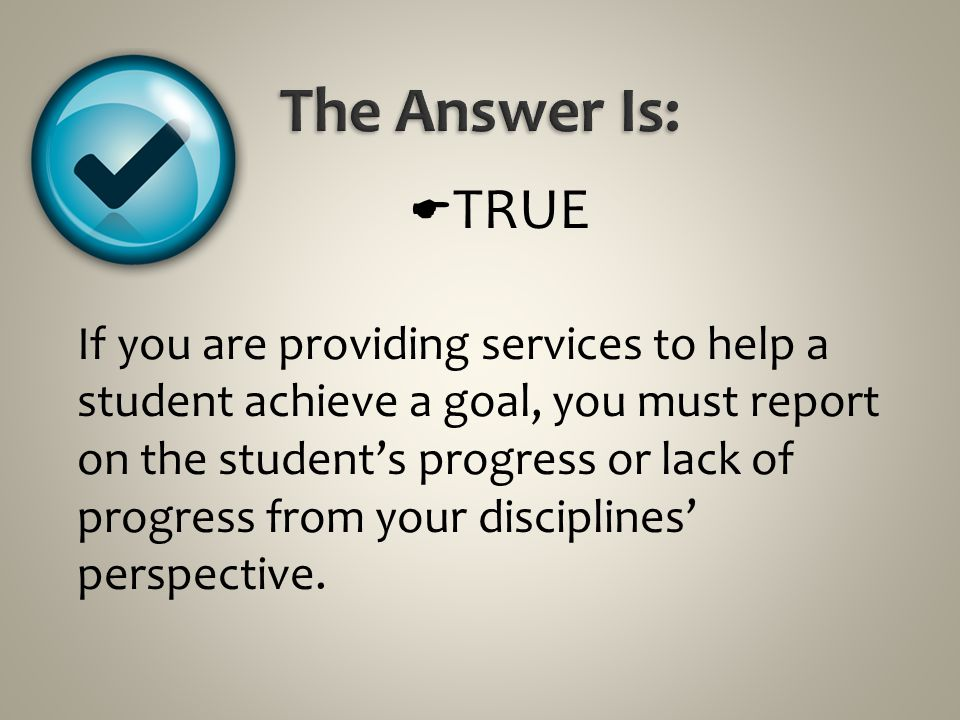  TRUE If you are providing services to help a student achieve a goal, you must report on the student's progress or lack of progress from your discipl