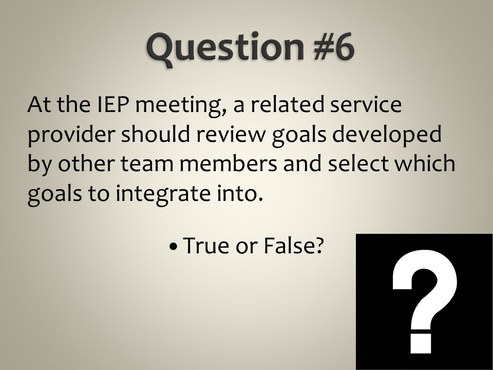 At the IEP meeting, a related service provider should review goals developed by other team members and select which goals to integrate into. True or F
