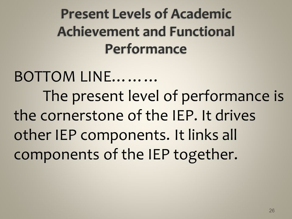 BOTTOM LINE……… The present level of performance is the cornerstone of the IEP. It drives other IEP components. It links all components of the IEP toge