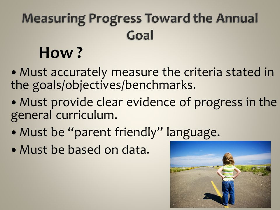 How ? Must accurately measure the criteria stated in the goals/objectives/benchmarks. Must provide clear evidence of progress in the general curriculu