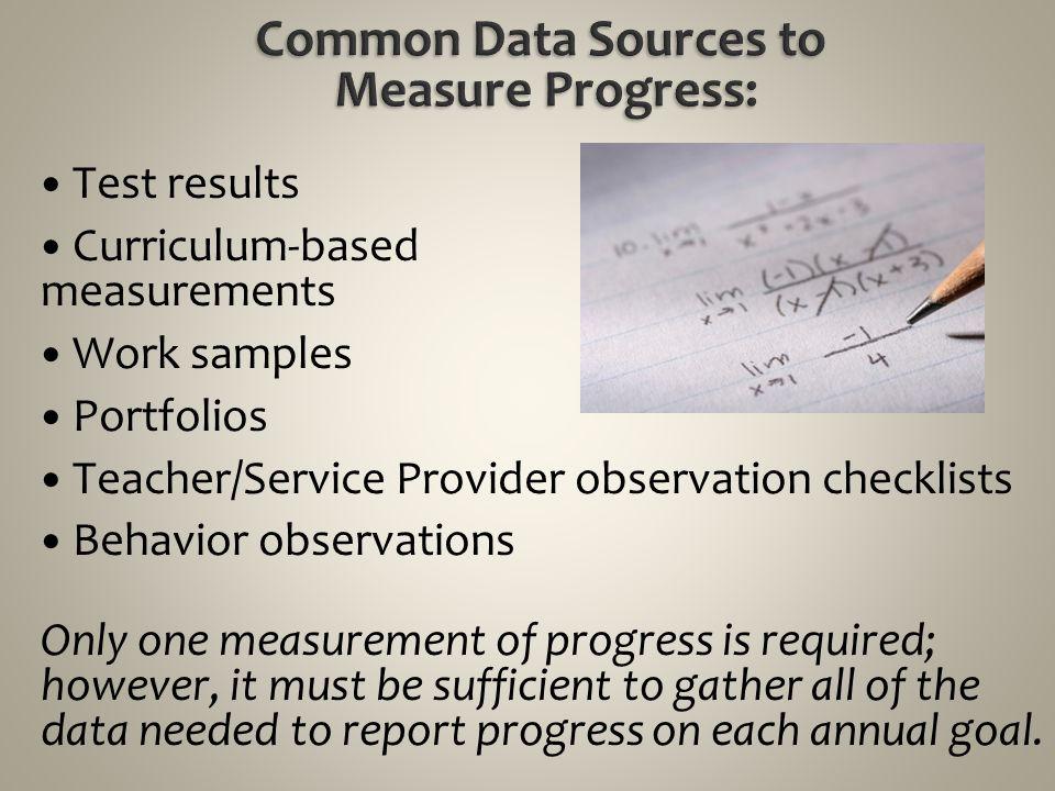 Test results Curriculum-based measurements Work samples Portfolios Teacher/Service Provider observation checklists Behavior observations Only one meas