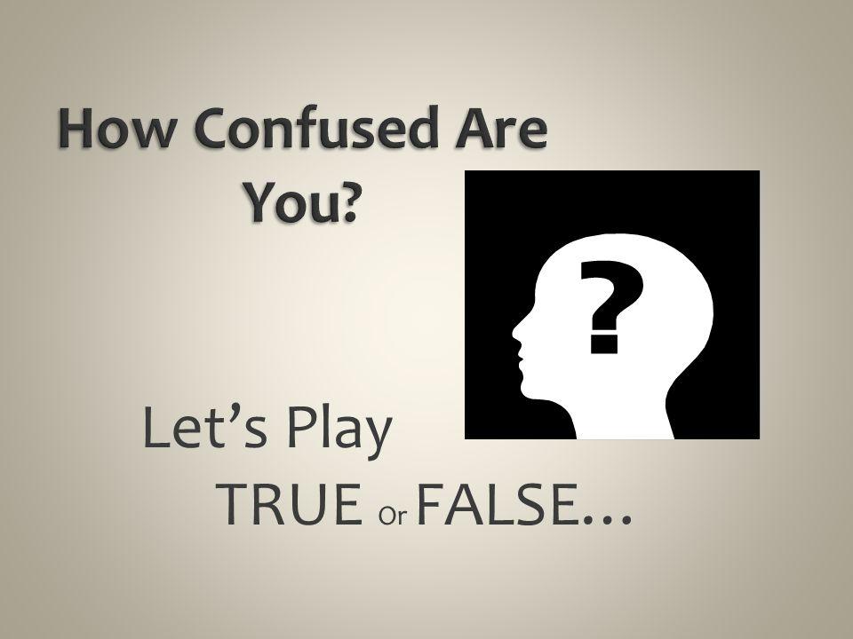Let's Play TRUE Or FALSE…