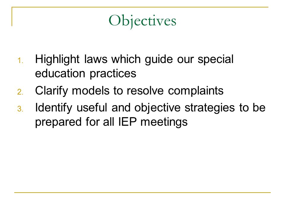 Objectives 1. Highlight laws which guide our special education practices 2. Clarify models to resolve complaints 3. Identify useful and objective stra