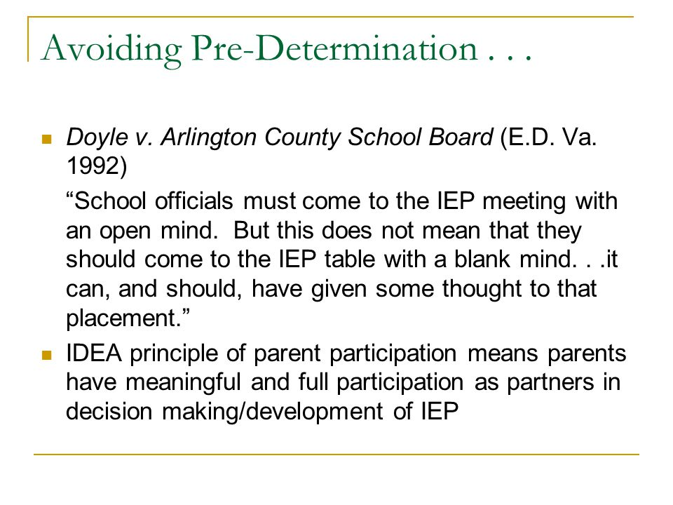 "Avoiding Pre-Determination... Doyle v. Arlington County School Board (E.D. Va. 1992) ""School officials must come to the IEP meeting with an open mind."